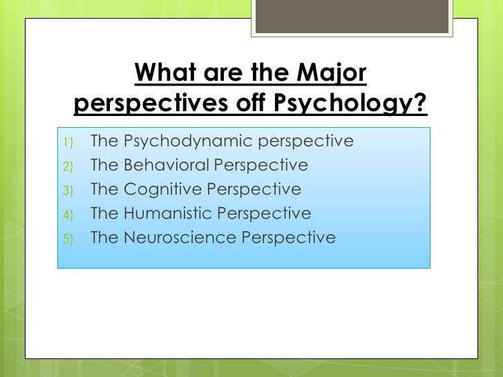 6 major perspectives of psychology Essay on perspectives of psychology - perspectives of psychology psychology can be defined as the systematic study of mental processes, couple with behaviors, and experiences (kalat, 2011) there are many ways in examining, mental processes and behaviors among people, and therefore psychologist uses different perspectives to.