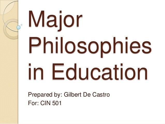 MajorPhilosophiesin EducationPrepared by: Gilbert De CastroFor: CIN 501