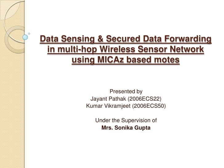 Data Sensing & Secured Data Forwarding in multi-hop Wireless Sensor Network  using MICAz based motes<br />Presented by<br ...