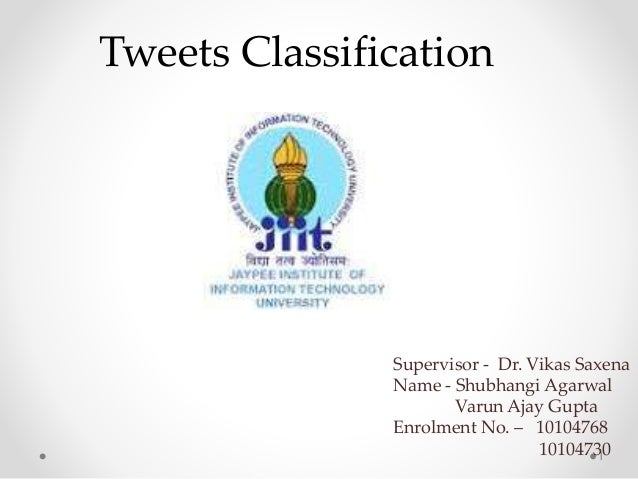 1 Tweets Classification Supervisor - Dr. Vikas Saxena Name - Shubhangi Agarwal Varun Ajay Gupta Enrolment No. – 10104768 1...