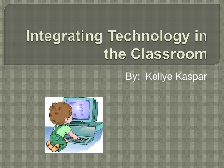 Integrating Technology in the Classroom<br />By:  KellyeKaspar<br />