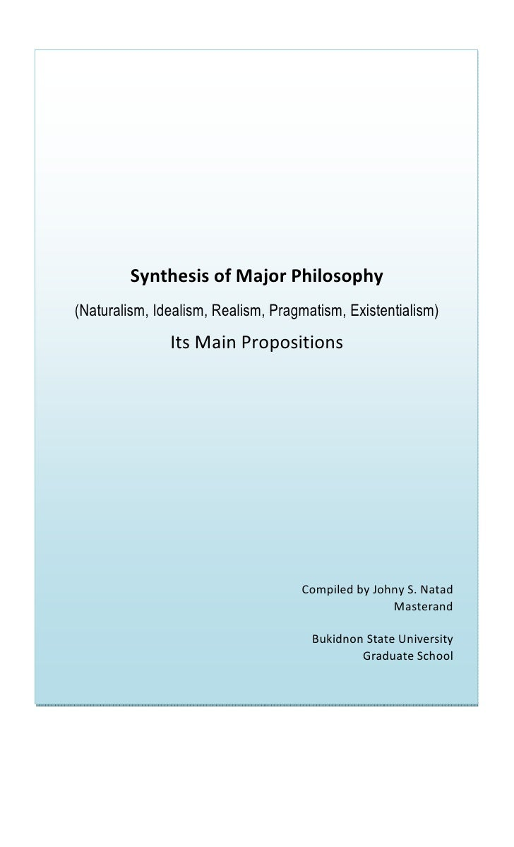 Synthesis of Major Philosophy (Naturalism, Idealism, Realism, Pragmatism, Existentialism)                Its Main Proposit...