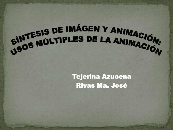 SÍNTESIS DE IMÁGEN Y ANIMACIÓN:<br />USOS MÚLTIPLES DE LA ANIMACIÓN<br />Tejerina Azucena<br />                 Rivas Ma. ...