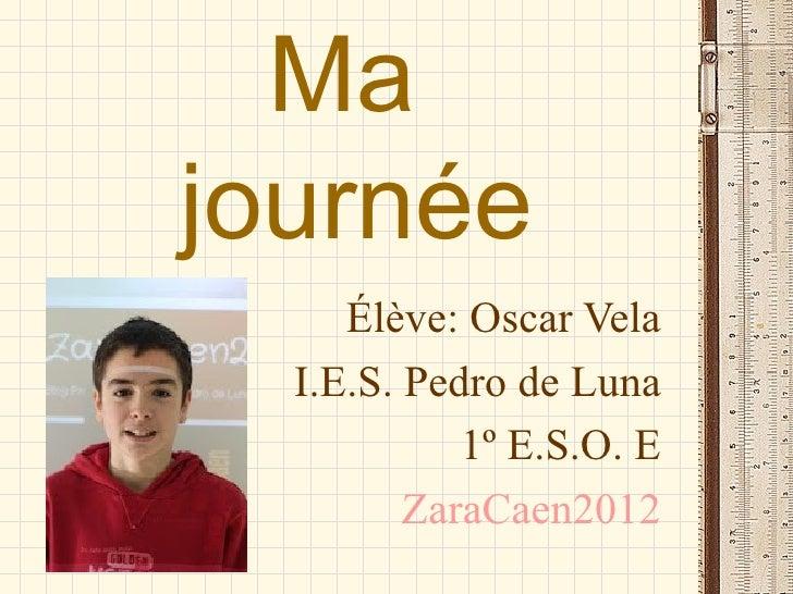 Majournée     Élève: Oscar Vela  I.E.S. Pedro de Luna            1º E.S.O. E         ZaraCaen2012