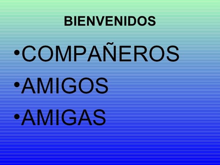BIENVENIDOS <ul><li>COMPAÑEROS </li></ul><ul><li>AMIGOS </li></ul><ul><li>AMIGAS </li></ul>