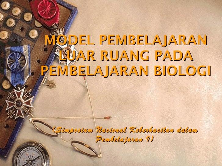 MODEL PEMBELAJARAN LUAR RUANG PADA PEMBELAJARAN BIOLOGI (Simposium Nasional Keberhasilan dalam Pembelajaran I)