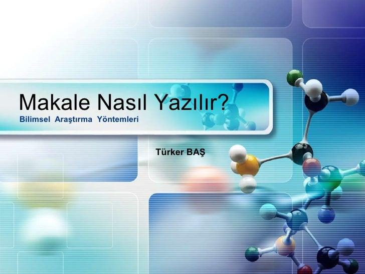 Makale Nasıl Yazılır?<br />Bilimsel  Araştırma  Yöntemleri<br />Türker BAŞ<br />