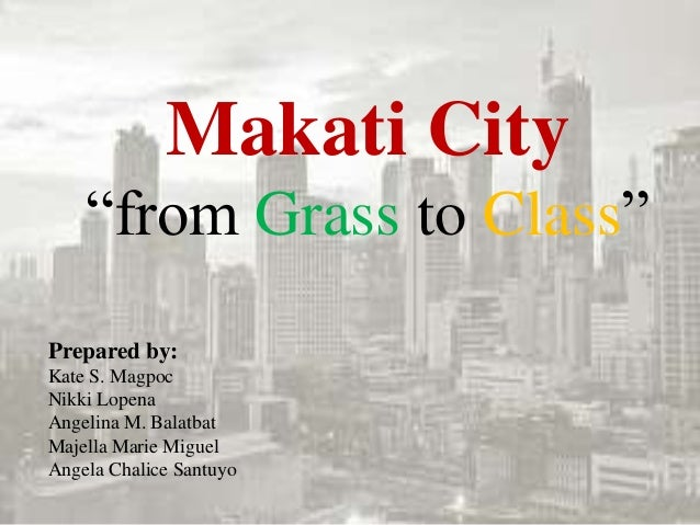 "Makati City ""from Grass to Class"" Prepared by: Kate S. Magpoc Nikki Lopena Angelina M. Balatbat Majella Marie Miguel Angel..."