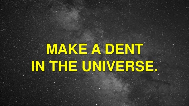MAKE A DENT IN THE UNIVERSE.