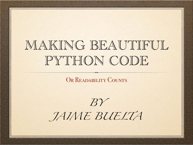 MAKING BEAUTIFUL PYTHON CODE Or Readability Counts BY  JAIME BUELTA