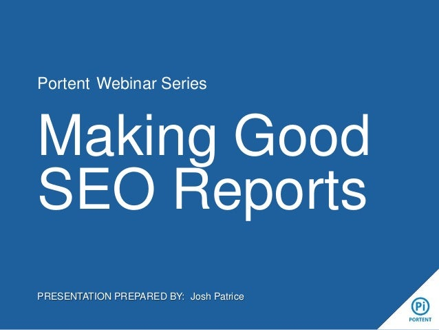 Portent Webinar Series Making Good SEO Reports PRESENTATION PREPARED BY: Josh Patrice