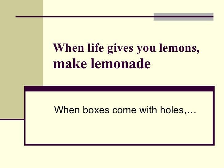 When life gives you lemons,  make lemonade When boxes come with holes,…