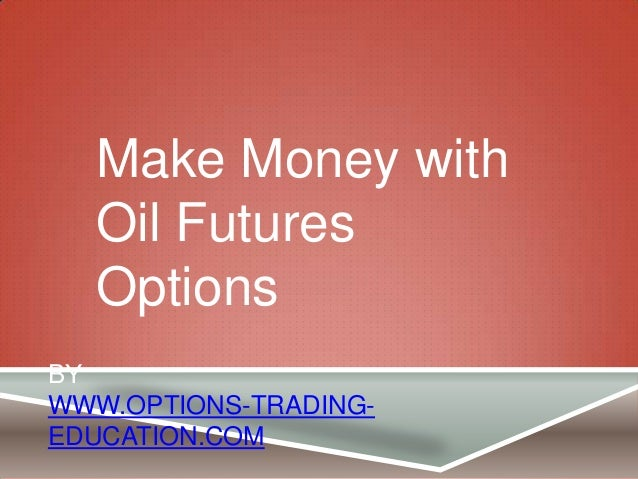 BY WWW.OPTIONS-TRADING- EDUCATION.COM Make Money with Oil Futures Options