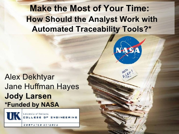 Make the Most of Your Time: How Should the Analyst Work with Automated Traceability Tools?* Alex Dekhtyar Jane Huffman Hay...
