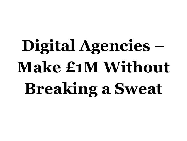 Digital Agencies - Make £1M Without Breaking A Sweat