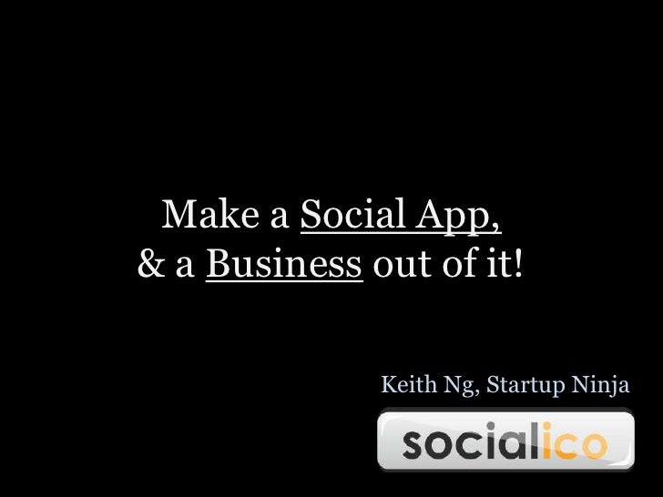 Make a Social App,& a Business out of it!<br />Keith Ng, Startup Ninja<br />