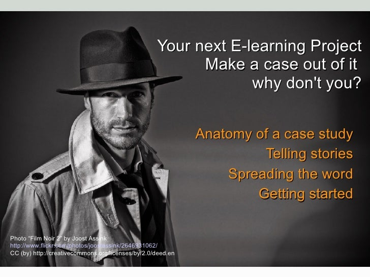 Your next E-learning Project Make a case out of it  why don't you? Anatomy of a case study Telling stories Spreading the w...