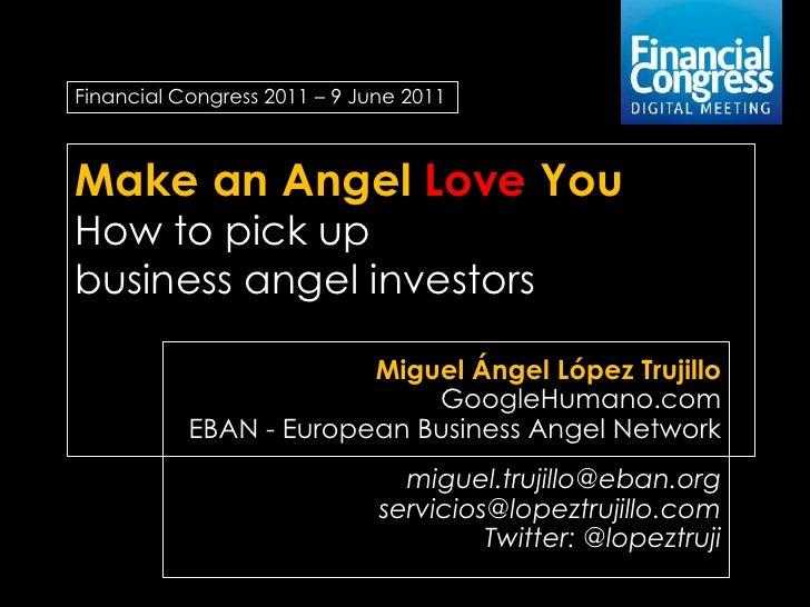 Financial Congress 2011 – 9 June 2011Make an Angel Love YouHow to pick upbusiness angel investors                        M...