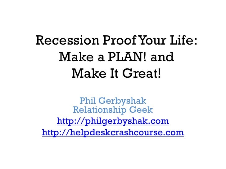 Recession Proof Your Life:    Make a PLAN! and      Make It Great!            Phil Gerbyshak          Relationship Geek   ...
