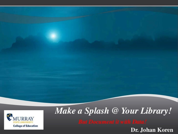 Make a Splash @ Your Library!<br />But Document it with Data!<br />Dr. Johan Koren<br />
