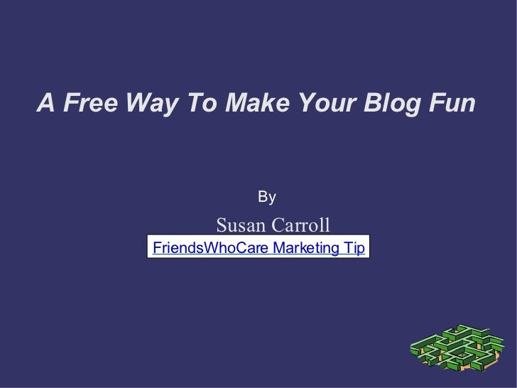 A Free Way To Make Your Blog Fun Susan Carroll By FriendsWhoCare Marketing Tip