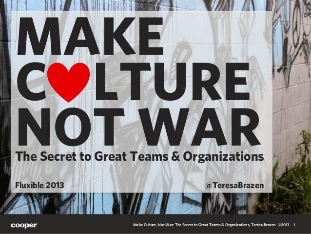 Make Culture, Not War: The Secret to Great Teams & Organizations, Teresa Brazen ©2013 1 MAKE C LTURE NOT WARThe Secret to ...