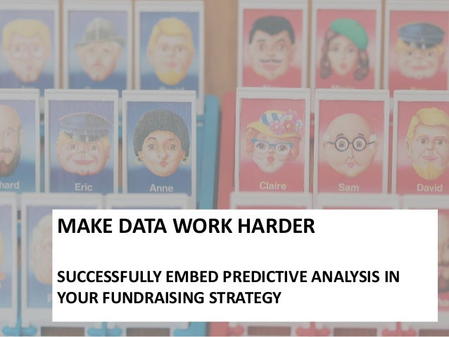 MAKE DATA WORK HARDERSUCCESSFULLY EMBED PREDICTIVE ANALYSIS INYOUR FUNDRAISING STRATEGY