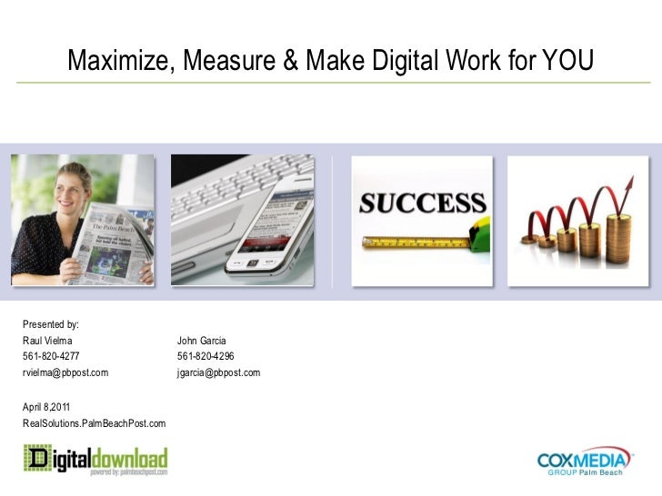 Maximize, Measure & Make Digital Work for YOUPresented by:Raul Vielma                       John Garcia561-820-4277       ...