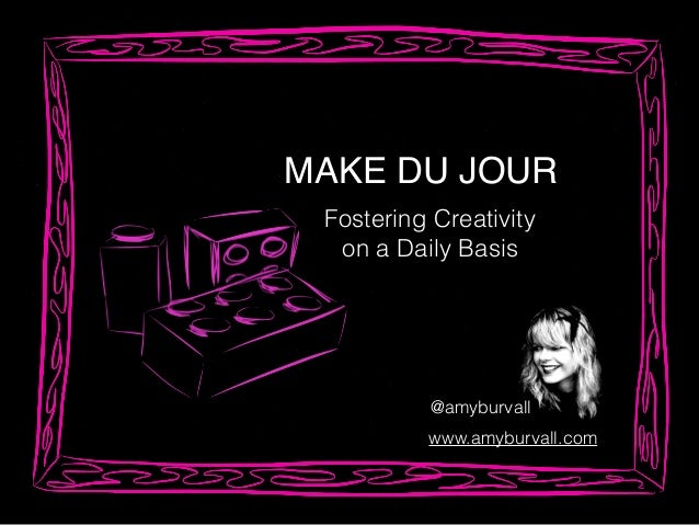 MAKE DU JOUR Fostering Creativity on a Daily Basis @amyburvall www.amyburvall.com