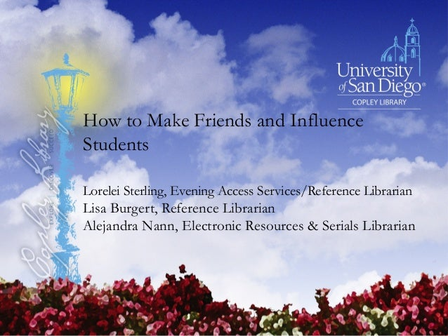 How to Make Friends and Influence Students Lorelei Sterling, Evening Access Services/Reference Librarian Lisa Burgert, Ref...
