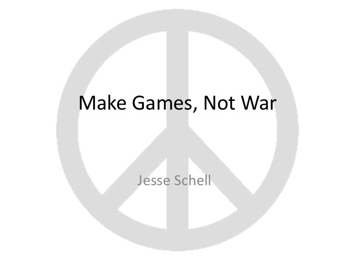 Make Games, Not War     Jesse Schell