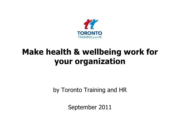 Make health & wellbeing work for your organization<br />by Toronto Training and HR <br />September 2011<br />