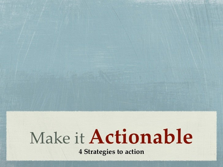 Make it Actionable     4 Strategies to action