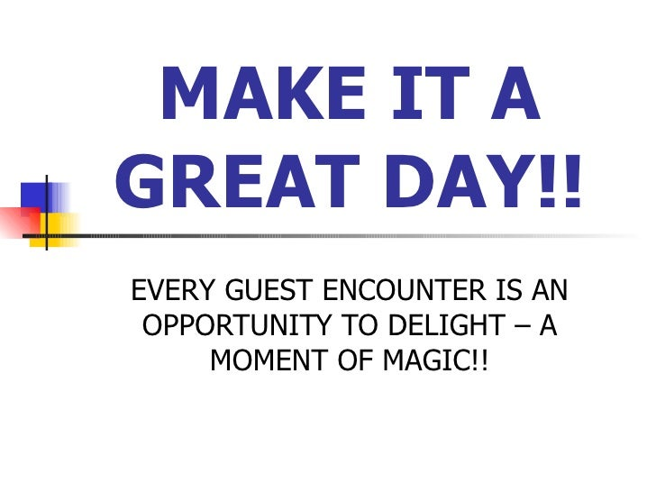 MAKE IT A GREAT DAY!! EVERY GUEST ENCOUNTER IS AN OPPORTUNITY TO DELIGHT – A MOMENT OF MAGIC!!