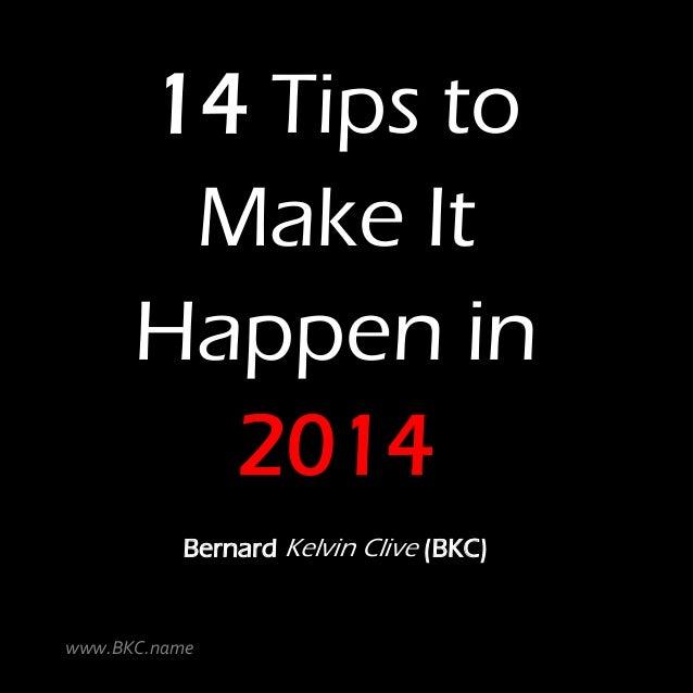 14 Tips to Make It Happen in 2014 Bernard Kelvin Clive (BKC)  www.BKC.name