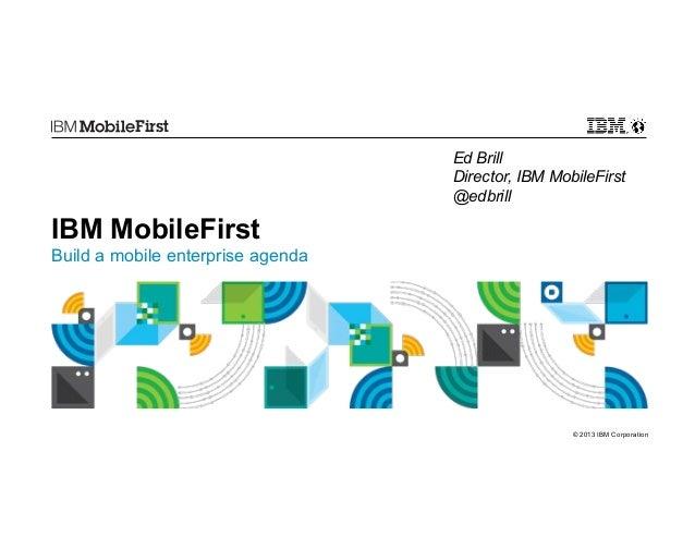 First Ed Brill Director, IBM MobileFirst @edbrill  IBM MobileFirst Build a mobile enterprise agenda  © 2013 IBM Corporatio...