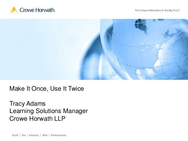 Make It Once, Use It Twice Tracy Adams Learning Solutions Manager Crowe Horwath LLP