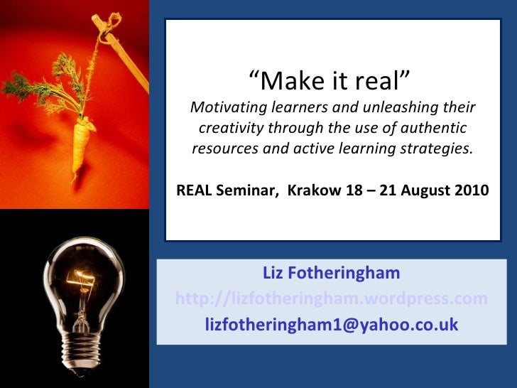 """"""" Make it real""""  Motivating learners and unleashing their creativity through the use of authentic resources and active lea..."""