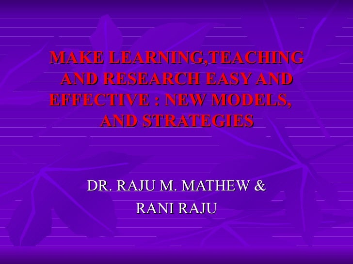 MAKE LEARNING,TEACHING AND RESEARCH EASY AND EFFECTIVE : NEW MODELS,  AND STRATEGIES DR. RAJU M. MATHEW & RANI RAJU