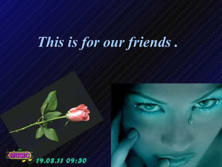 This is for our friends .  19.08.11   09:29