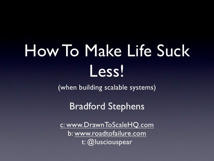 How To Make Life Suck        Less!     (when building scalable systems)         Bradford Stephens     c: www.DrawnToScaleH...