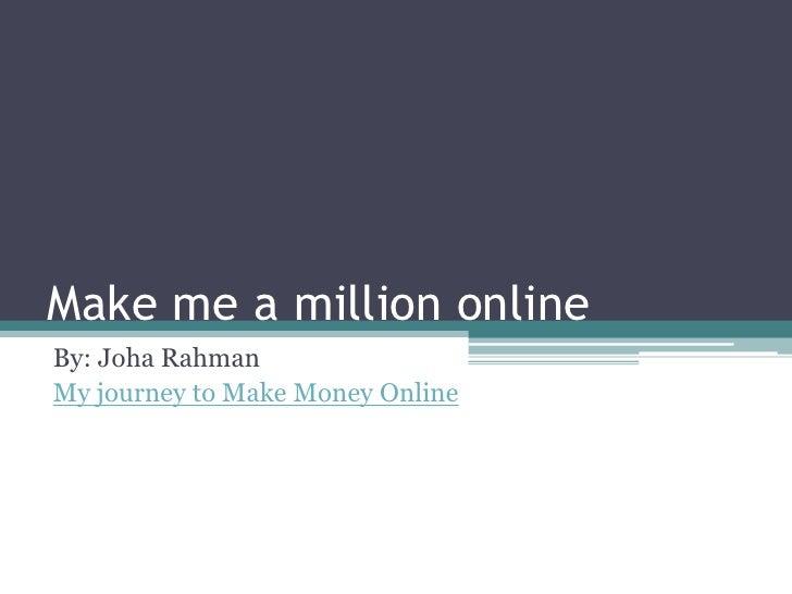 Make me a million online By: Joha Rahman My journey to Make Money Online