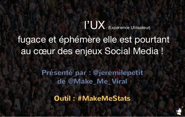 l'UX (Expérience Utilisateur) fugace et éphémère elle est pourtant au cœur des enjeux Social Media ! Présenté par : @jerem...