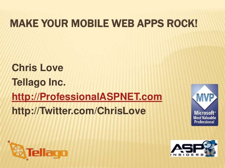 MAKE YOUR MOBILE WEB APPS ROCK!Chris LoveTellago Inc.http://ProfessionalASPNET.comhttp://Twitter.com/ChrisLove