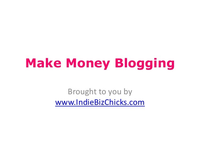 Make Money BloggingBrought to you bywww.IndieBizChicks.com