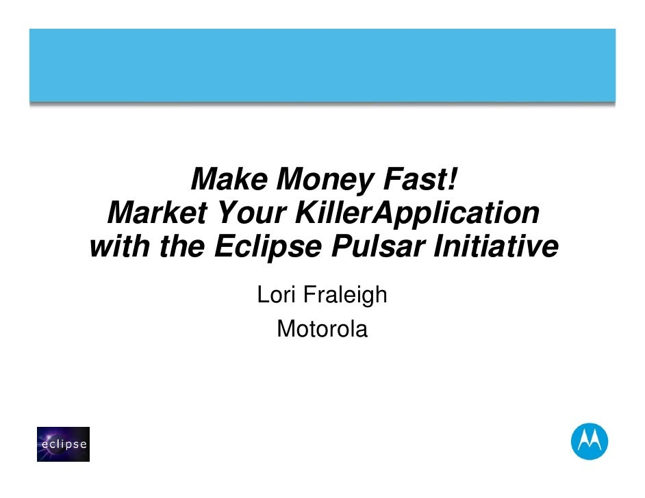 Make Money Fast!  Market Your KillerApplication with the Eclipse Pulsar Initiative             Lori Fraleigh              ...