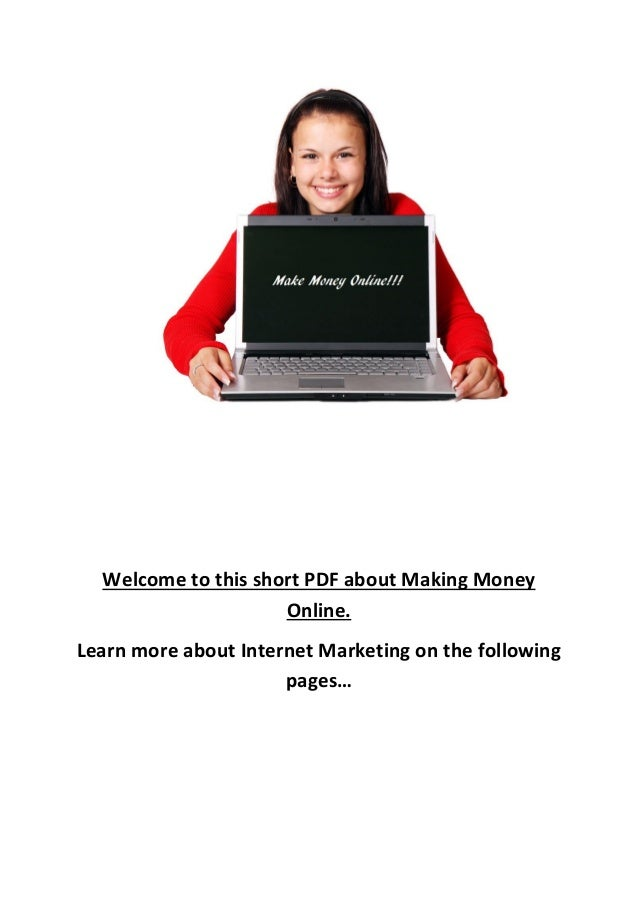 Welcome to this short PDF about Making Money Online. Learn more about Internet Marketing on the following pages…