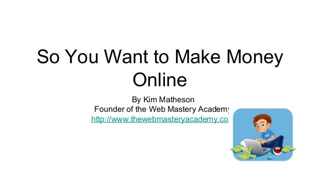 So You Want to Make MoneyOnlineBy Kim MathesonFounder of the Web Mastery Academyhttp://www.thewebmasteryacademy.com