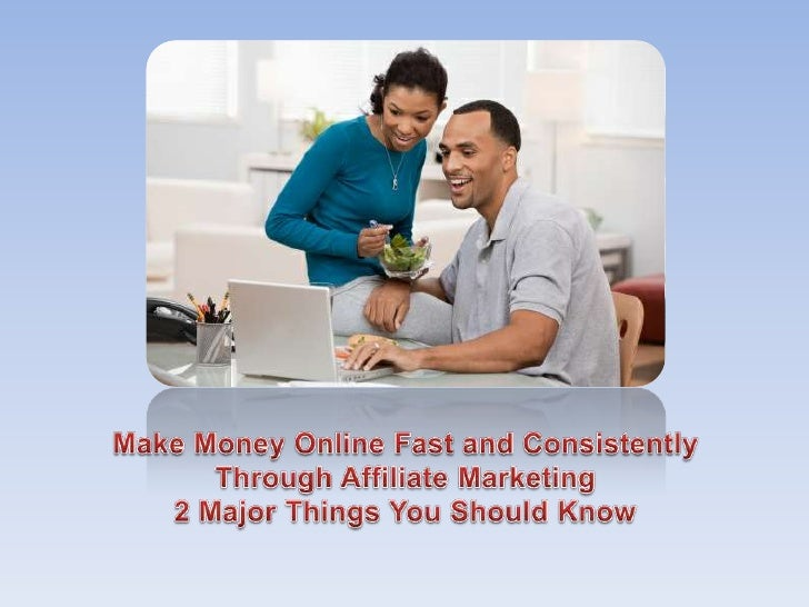 Make Money Online Fast and Consistently Through Affiliate Marketing - 2 Major Things You Should