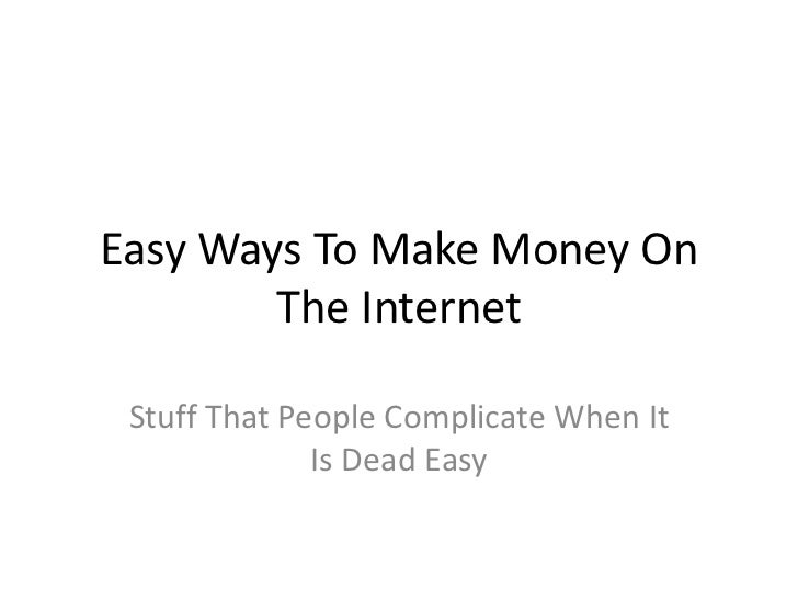 Easy WaysToMake Money On The Internet<br />StuffThat People ComplicateWhenIt Is Dead Easy<br />